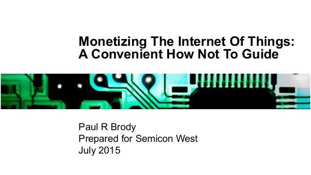 Monetizing The Internet Of Things: A Convenient How Not To Guide Paul R Brody Prepared for Semicon West July 2015