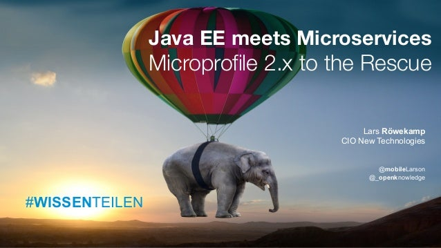 #WISSENTEILEN Java EE meets Microservices Microprofile 2.x to the Rescue Lars Röwekamp CIO New Technologies @mobileLarson ...