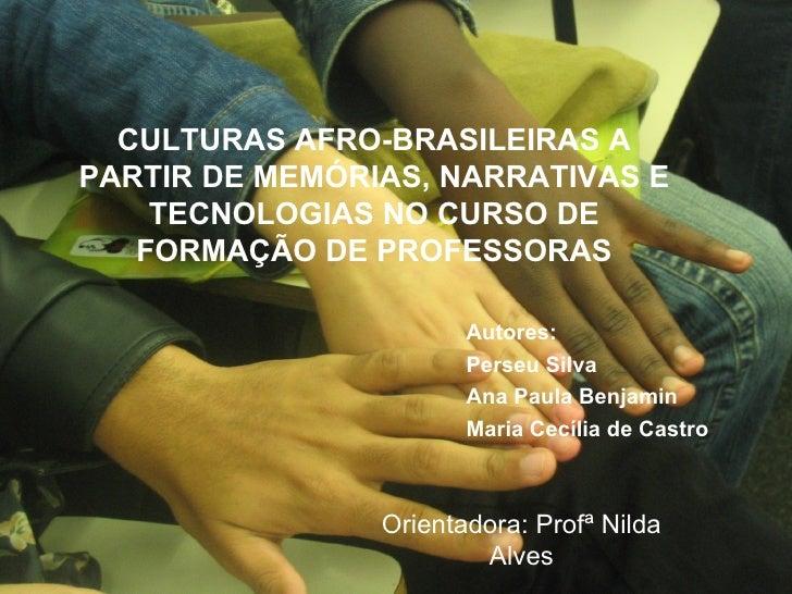 CULTURAS AFRO-BRASILEIRAS A PARTIR DE MEMÓRIAS, NARRATIVAS E TECNOLOGIAS NO CURSO DE FORMAÇÃO DE PROFESSORAS Autores: Pers...