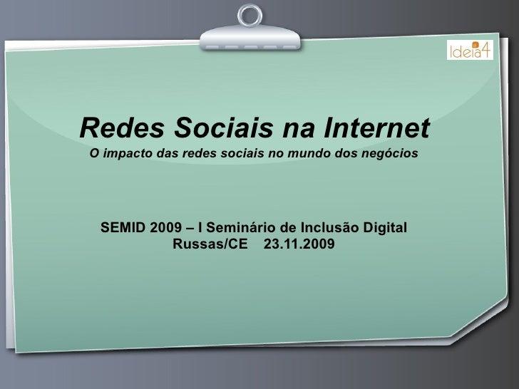 Redes Sociais na Internet O impacto das redes sociais no mundo dos negócios SEMID 2009 – I Seminário de Inclusão Digital R...