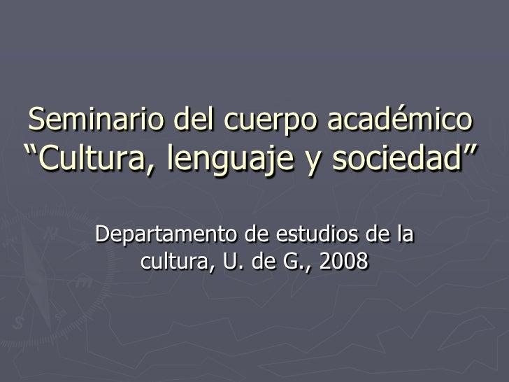 """Seminario del cuerpo académico """"Cultura, lenguaje y sociedad""""      Departamento de estudios de la        cultura, U. de G...."""