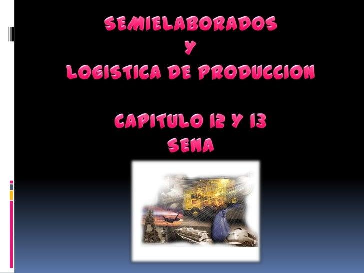 SEMIELABORADOSYLOGISTICA DE PRODUCCIONCAPITULO 12 Y 13 SENA<br />