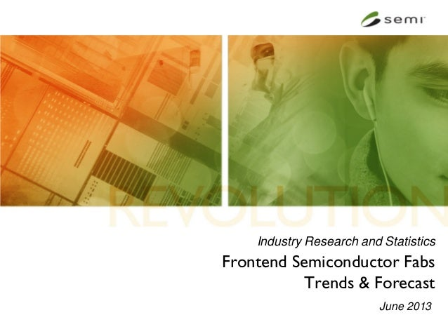 Industry Research and StatisticsFrontend Semiconductor FabsTrends & ForecastJune 2013