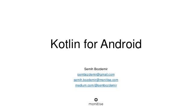 Kotlin for Android Semih Bozdemir sembozdemir@gmail.com semih.bozdemir@monitise.com medium.com/@sembozdemir