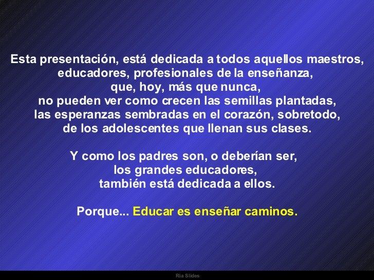 Ria Slides Esta presentación, está dedicada a todos aquellos maestros, educadores, profesionales de la enseñanza,  que, ho...