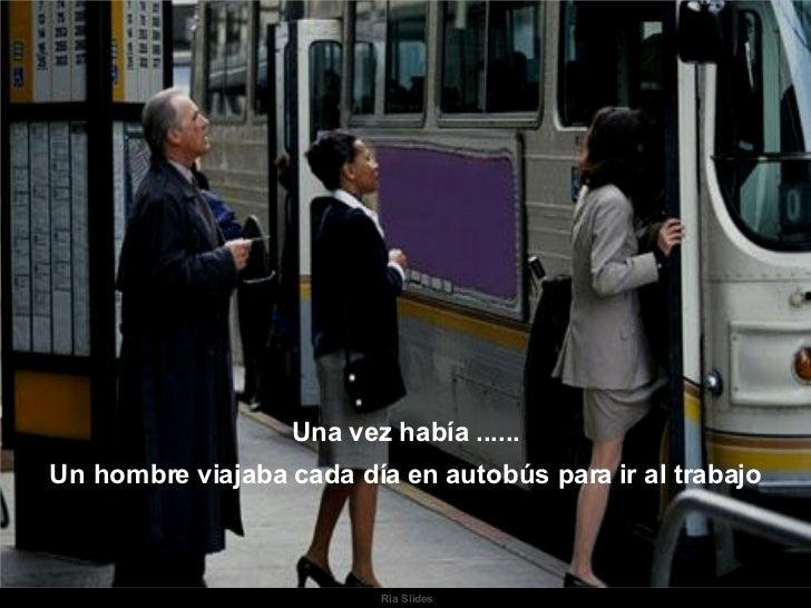 Ria Slides Una vez había ...... Un hombre viajaba cada día en autobús para ir al trabajo