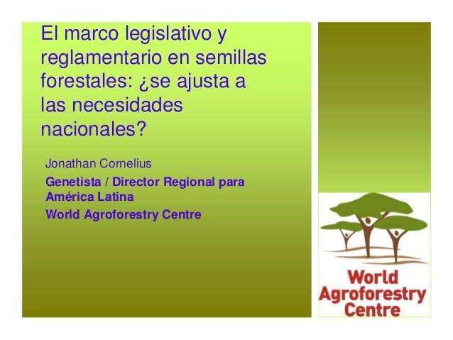 El marco legislativo y reglamentario en semillas forestales: ¿se ajusta a las necesidades nacionales? Jonathan Cornelius G...