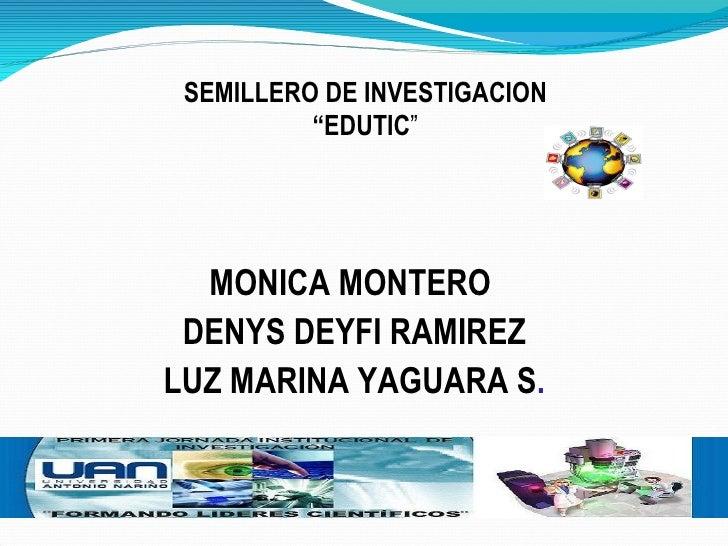 "MONICA MONTERO  DENYS DEYFI RAMIREZ LUZ MARINA YAGUARA S . SEMILLERO DE INVESTIGACION "" EDUTIC """