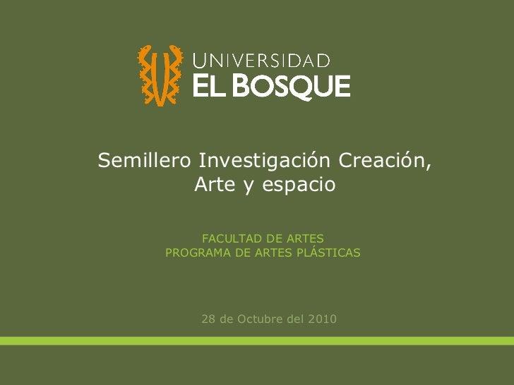 Semillero Investigación Creación, Arte y espacio <ul><li>28 de Octubre del 2010 </li></ul>FACULTAD DE ARTES PROGRAMA DE AR...