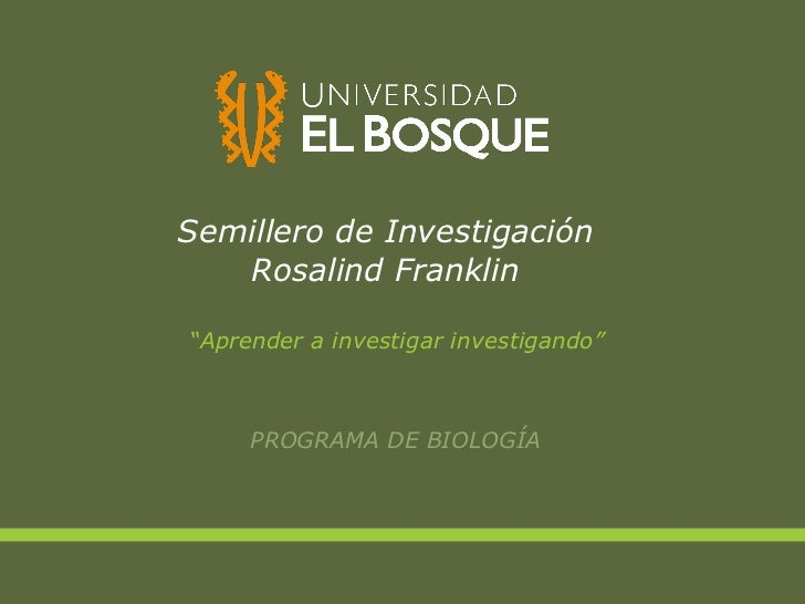 "Semillero de Investigación Rosalind Franklin <ul><li>"" Aprender a investigar investigando"" </li></ul><ul><li>PROGRAMA DE B..."