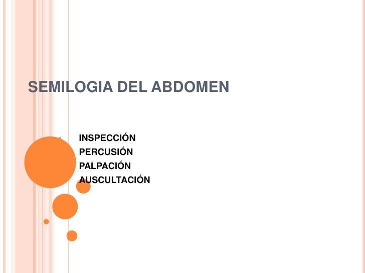 SEMILOGIA DEL ABDOMEN   1.   INSPECCIÓN   2.   PERCUSIÓN   3.   PALPACIÓN   4.   AUSCULTACIÓN