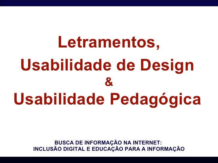 Letramentos, Usabilidade de Design   & Usabilidade Pedagógica   BUSCA DE INFORMAÇÃO NA INTERNET:  INCLUSÃO DIGITAL E EDUCA...