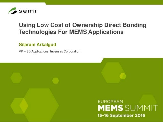 Using Low Cost of Ownership Direct Bonding Technologies For MEMS Applications Sitaram Arkalgud VP – 3D Applications, Inven...