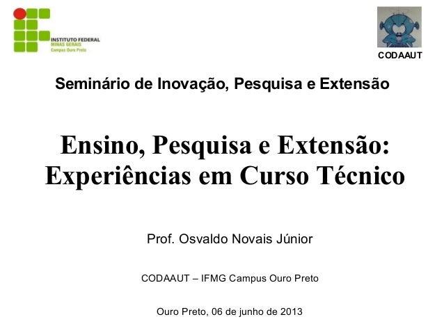 CODAAUTSeminário de Inovação, Pesquisa e ExtensãoEnsino, Pesquisa e Extensão:Experiências em Curso TécnicoProf. Osvaldo No...