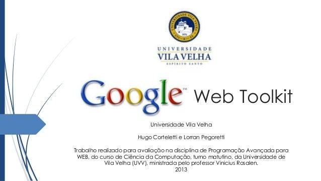 Web ToolkitUniversidade Vila VelhaHugo Corteletti e Lorran PegorettiTrabalho realizado para avaliação na disciplina de Pro...
