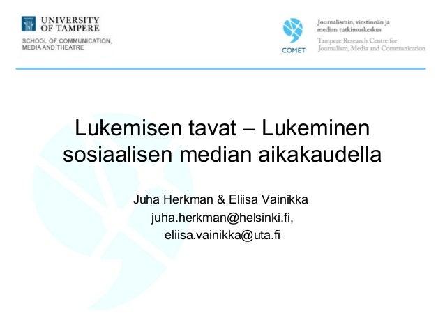 Lukemisen tavat – Lukeminen sosiaalisen median aikakaudella Juha Herkman & Eliisa Vainikka juha.herkman@helsinki.fi, eliis...