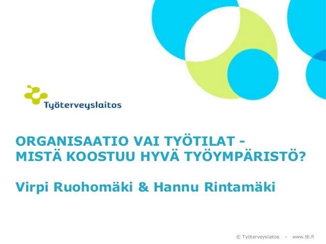 © Työterveyslaitos –www.ttl.fi  ORGANISAATIO VAI TYÖTILAT - MISTÄ KOOSTUU HYVÄ TYÖYMPÄRISTÖ? Virpi Ruohomäki & Hannu Rinta...