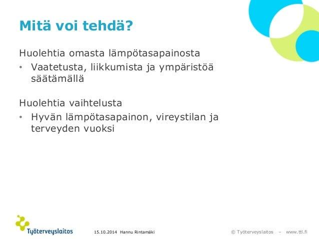 © Työterveyslaitos –www.ttl.fi  Mitä voi tehdä?  Huolehtia omasta lämpötasapainosta  •Vaatetusta, liikkumista ja ympäristö...