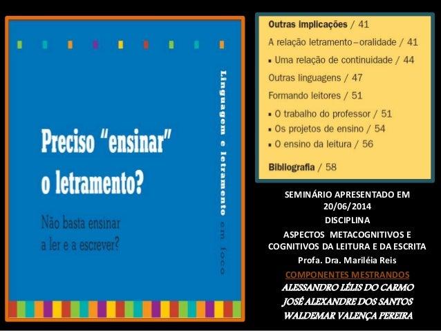 SEMINÁRIO APRESENTADO EM 20/06/2014 DISCIPLINA ASPECTOS METACOGNITIVOS E COGNITIVOS DA LEITURA E DA ESCRITA Profa. Dra. Ma...