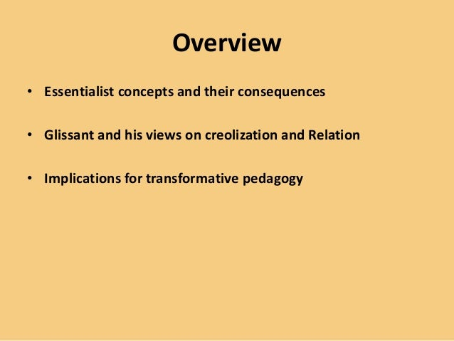 Overview • Essentialist concepts and their consequences • Glissant and his views on creolization and Relation • Implicatio...