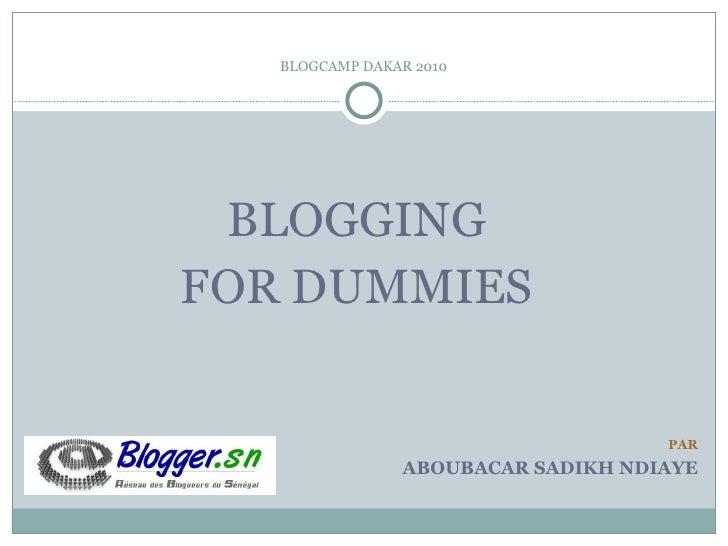 BLOGCAMP DAKAR 2010 <ul><li>BLOGGING  </li></ul><ul><li>FOR DUMMIES  </li></ul>PAR ABOUBACAR SADIKH NDIAYE