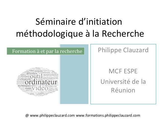 Séminaire d'initiation méthodologique à la Recherche Philippe Clauzard MCF ESPE Université de la Réunion @ www.philippecla...