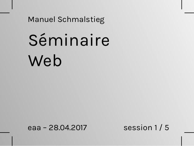 Séminaire Web eaa – 28.04.2017 session 1 / 5 Manuel Schmalstieg