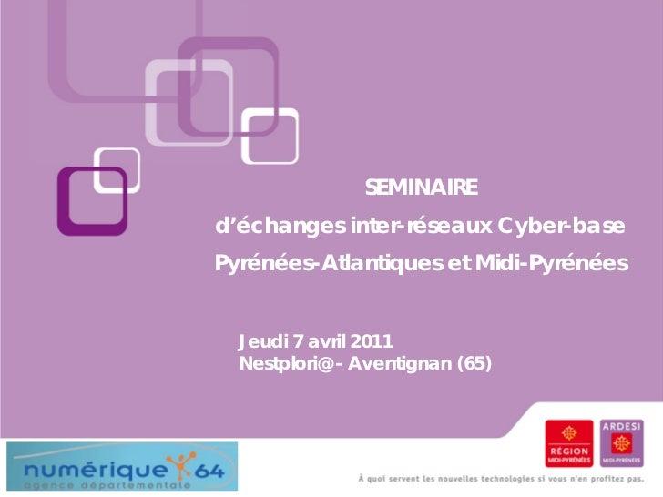 SEMINAIREd'échanges inter-réseaux Cyber-basePyrénées-Atlantiques et Midi-Pyrénées  Jeudi 7 avril 2011  Nestplori@ - Aventi...