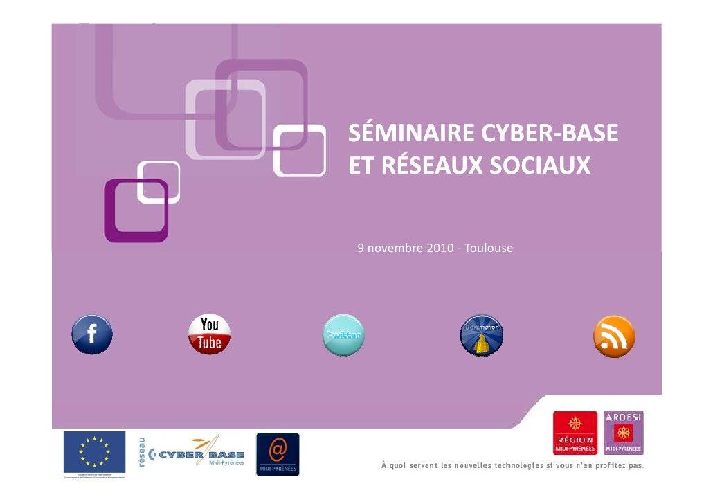 SÉMINAIRE CYBER-BASE          CYBER-ET RÉSEAUX SOCIAUX9 novembre 2010 - Toulouse
