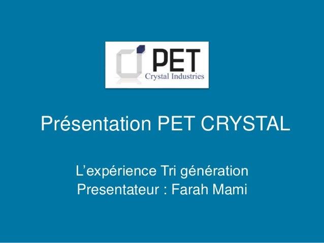 Présentation PET CRYSTAL  L'expérience Tri génération  Presentateur : Farah Mami