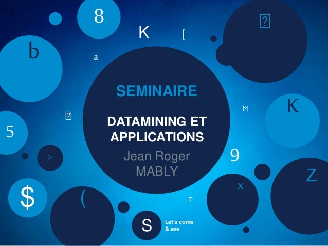 SEMINAIRE Jean Roger MABLY DATAMINING ET APPLICATIONS K Zx ( b 8 5 $ a > [K S Let's come & see 9