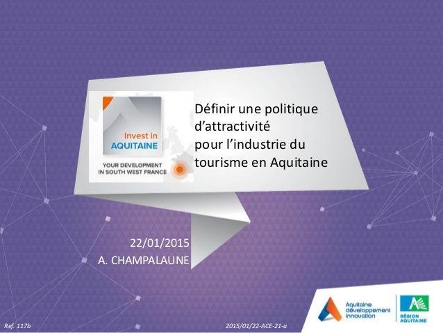 Définir une politique d'attractivité pour l'industrie du tourisme en Aquitaine 22/01/2015 A. CHAMPALAUNE Ref. 117b 2015/01...