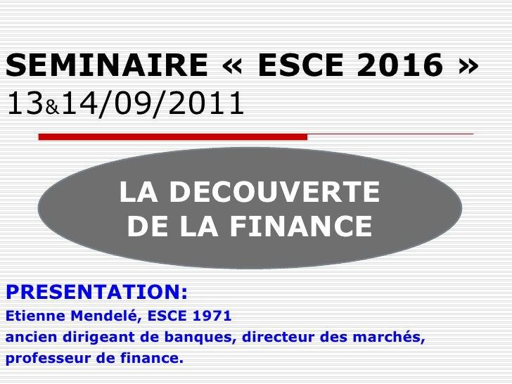SEMINAIRE «ESCE 2016» 13 & 14/09/2011 PRESENTATION:  Etienne Mendelé, ESCE 1971 ancien dirigeant de banques, directeur d...
