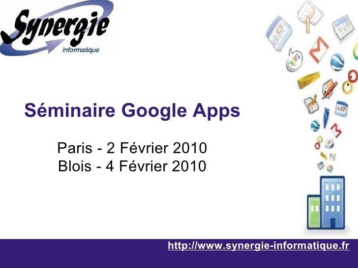 http://www.synergie-informatique.fr Séminaire Google Apps Paris - 2 Février 2010 Blois - 4 Février 2010