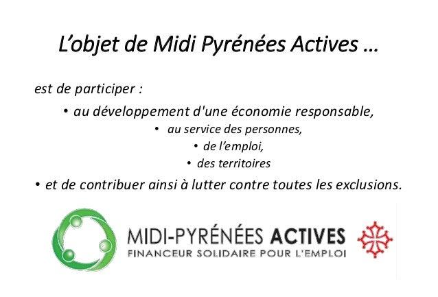 L'objet de Midi Pyrénées Actives … est de participer : • au développement d'une économie responsable, • au service des per...