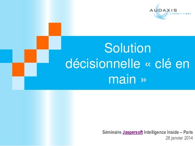 Solution décisionnelle « clé en main »  Séminaire Jaspersoft Intelligence Inside – Paris 28 janvier 2014