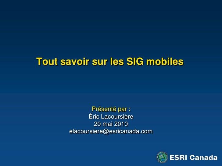 Tout savoir sur les SIG mobiles <br />Présenté par:<br />Éric Lacoursière<br />20 mai 2010<br />elacoursiere@esricanada.c...