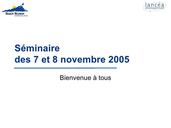 Séminaire des 7 et 8 novembre 2005          Bienvenue à tous