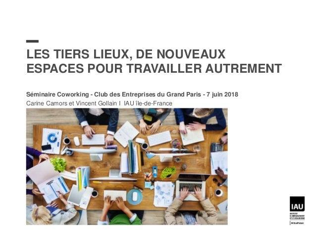 LES TIERS LIEUX, DE NOUVEAUX ESPACES POUR TRAVAILLER AUTREMENT Séminaire Coworking - Club des Entreprises du Grand Paris -...