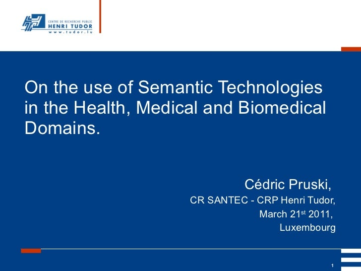 On the use of Semantic Technologies in the Health, Medical and Biomedical Domains. Cédric Pruski,  CR SANTEC - CRP Henri T...