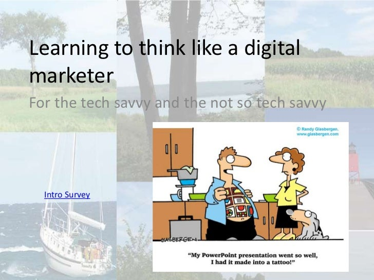 Learning to think like a digital marketer<br />For the tech savvy and the not so tech savvy<br />Intro Survey<br />