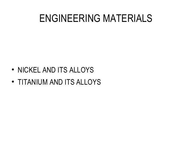 ENGINEERING MATERIALS <ul><li>NICKEL AND ITS ALLOYS </li></ul><ul><li>TITANIUM AND ITS ALLOYS </li></ul>