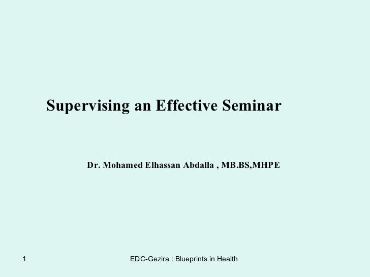 Supervising an Effective Seminar Dr. Mohamed Elhassan Abdalla , MB.BS,MHPE