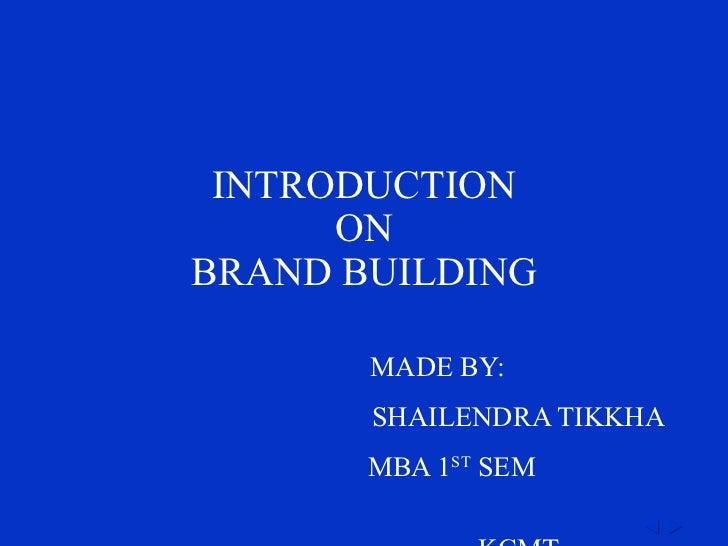 INTRODUCTION ON BRAND BUILDING MADE BY: SHAILENDRA TIKKHA MBA 1 ST  SEM  KCMT