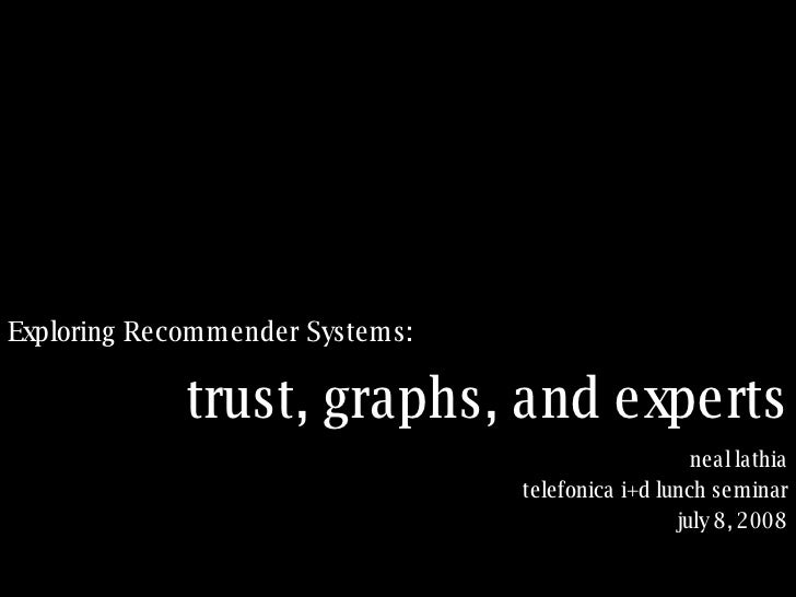 <ul><li>Exploring Recommender Systems: </li></ul>trust, graphs, and experts neal lathia telefonica i+d lunch seminar july ...