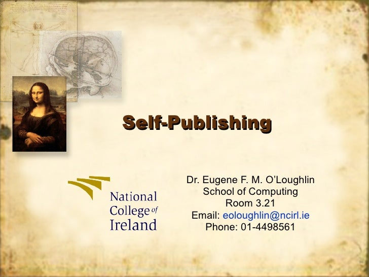 Self-Publishing Dr. Eugene F. M. O'Loughlin School of Computing Room 3.21 Email:  [email_address] Phone: 01-4498561