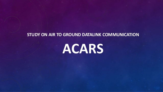 STUDY ON AIR TO GROUND DATALINK COMMUNICATION  ACARS
