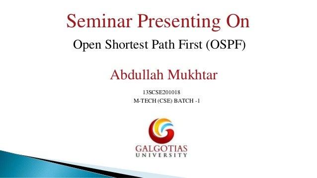 Seminar Presenting On Open Shortest Path First (OSPF)  Abdullah Mukhtar 13SCSE201018 M-TECH (CSE) BATCH -1