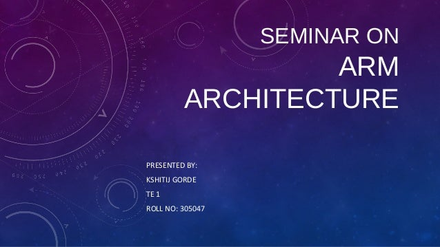 SEMINAR ON  ARM ARCHITECTURE PRESENTED BY: KSHITIJ GORDE TE 1 ROLL NO: 305047