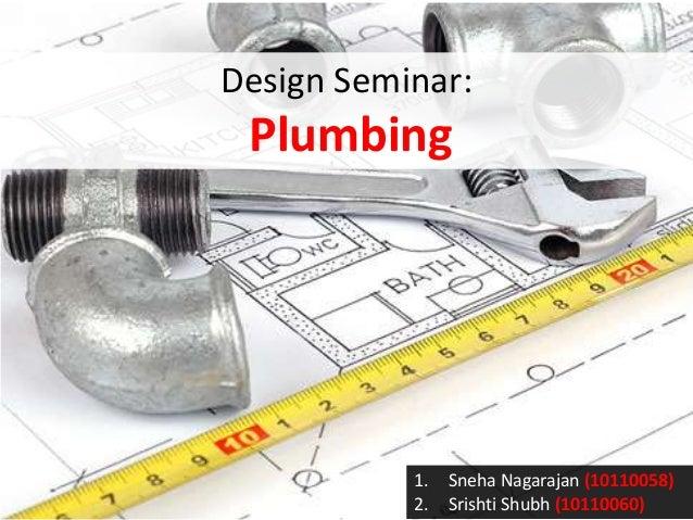 Design Seminar:  Plumbing  1. 2.  Sneha Nagarajan (10110058) Srishti Shubh (10110060)